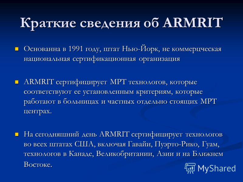 Краткие сведения об ARMRIT Основанна в 1991 году, штат Нью-Йорк, не коммерцческая национальная сертификационная организация Основанна в 1991 году, штат Нью-Йорк, не коммерцческая национальная сертификационная организация ARMRIT сертифицирует МРТ техн