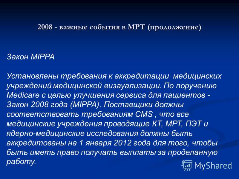 2008 - важные события в МРТ (продолжение) Закон MIPPA Установлены требования к аккредитации медицинских учреждений медицинской визауализации. По поручению Medicare с целью улучшения сервиса для пациентов - Закон 2008 года (MIPPA). Поставщики должны с