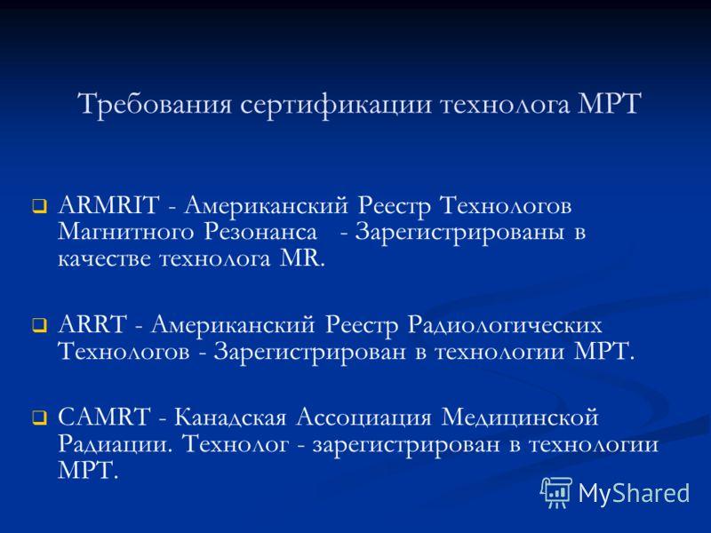 Требования сертификации технолога МРТ ARMRIT - Американский Реестр Технологов Магнитного Резонанса - Зарегистрированы в качестве технолога MR. ARRT - Американский Реестр Радиологических Технологов - Зарегистрирован в технологии МРТ. CAMRT - Канадская