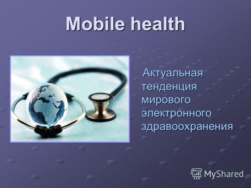 Mobile health Актуальная тенденция мирового электронного здравоохранения Актуальная тенденция мирового электронного здравоохранения