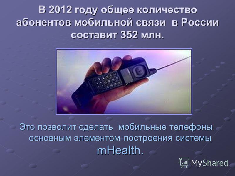 В 2012 году общее количество абонентов мобильной связи в России составит 352 млн. Это позволит сделать мобильные телефоны основным элементом построения системы mHealth.