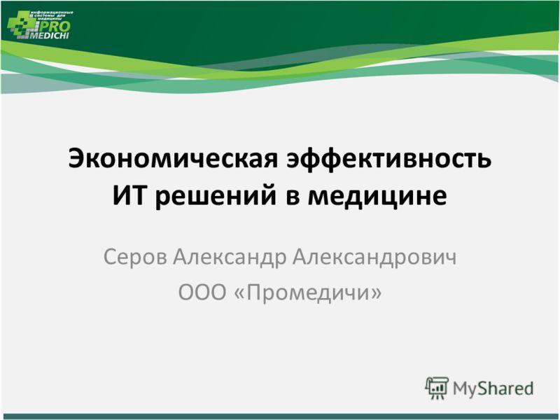 Экономическая эффективность ИТ решений в медицине Серов Александр Александрович ООО «Промедичи»