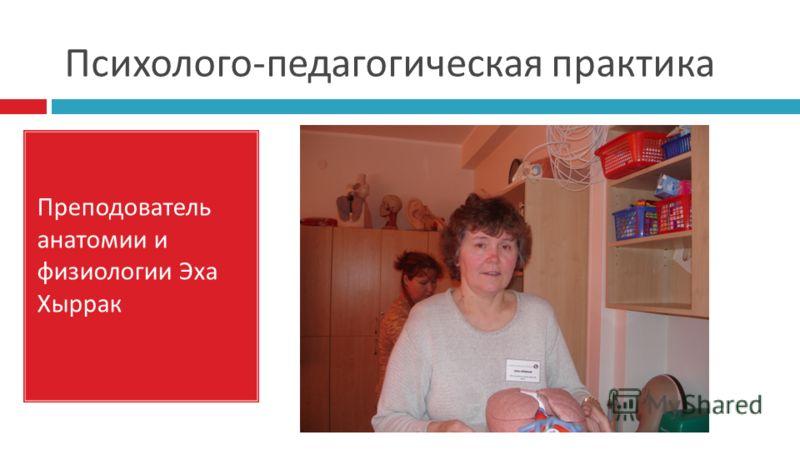 Психолого - педагогическая практика Преподователь анатомии и физиологии Эха Хыррак