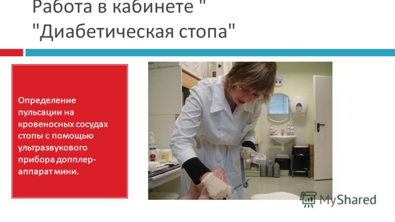Работа в кабинете   Диабетическая стопа  Определение пульсации на кровеносных сосудах стопы с помощью ультразвукового прибора допплер- аппарат мини.