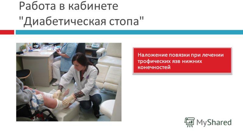 Работа в кабинете  Диабетическая стопа  Наложение повязки при лечении трофических язв нижних конечностей