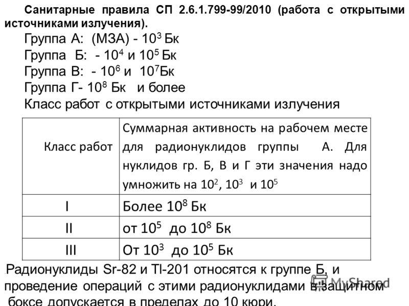 Класс работ Суммарная активность на рабочем месте для радионуклидов группы А. Для нуклидов гр. Б, В и Г эти значения надо умножить на 10 2, 10 3 и 10 5 IБолее 10 8 Бк IIот 10 5 до 10 8 Бк IIIОт 10 3 до 10 5 Бк Санитарные правила СП 2.6.1.799-99/2010