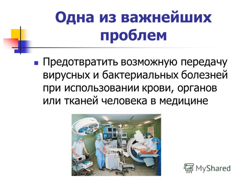 Одна из важнейших проблем Предотвратить возможную передачу вирусных и бактериальных болезней при использовании крови, органов или тканей человека в медицине