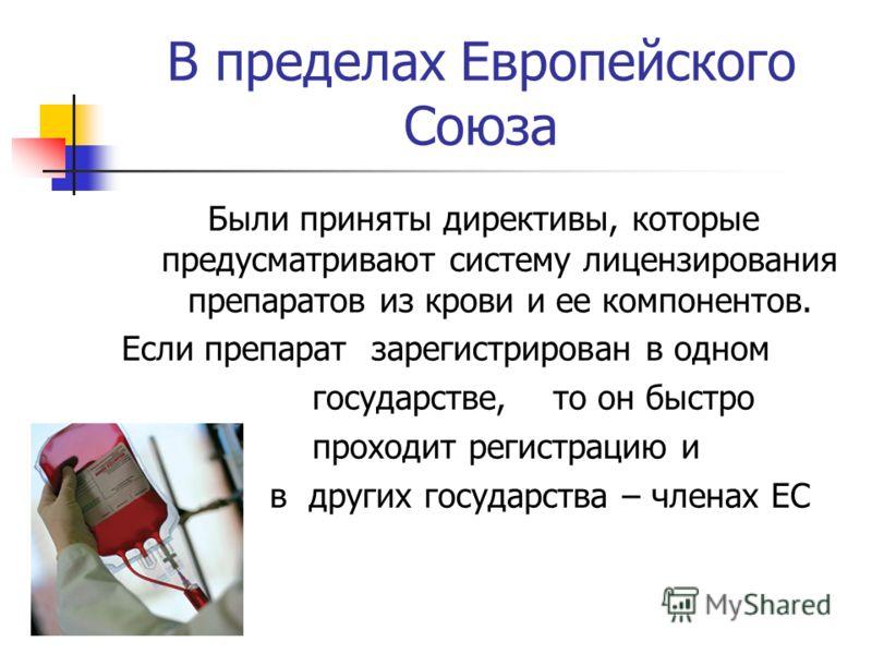 В пределах Европейского Союза Были приняты директивы, которые предусматривают систему лицензирования препаратов из крови и ее компонентов. Если препарат зарегистрирован в одном государстве, то он быстро проходит регистрацию и в других государства – ч