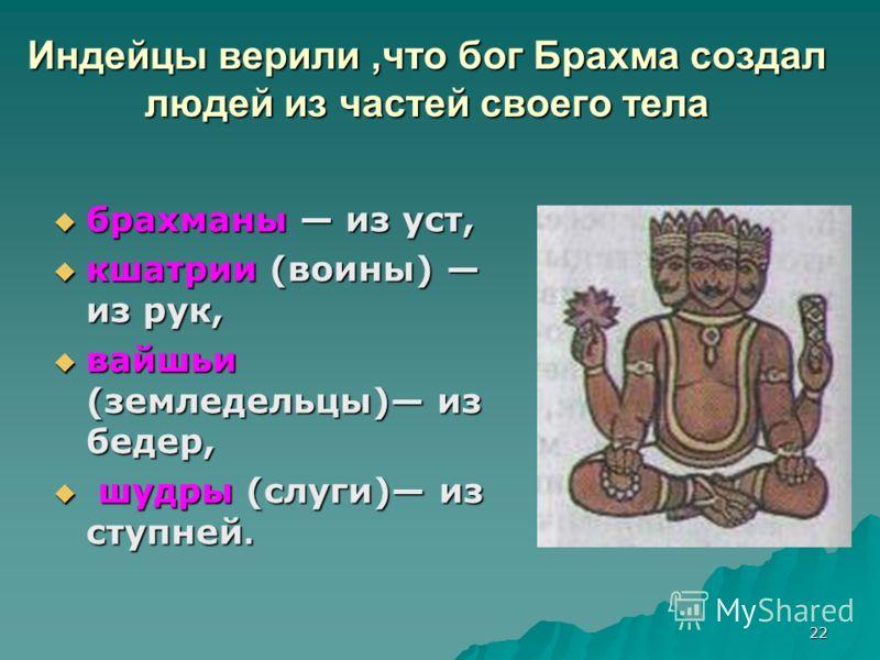 22 Индейцы верили,что бог Брахма создал людей из частей своего тела брахманы из уст, брахманы из уст, кшатрии (воины) из рук, кшатрии (воины) из рук, вайшьи (земледельцы) из бедер, вайшьи (земледельцы) из бедер, шудры (слуги) из ступней. шудры (слуги