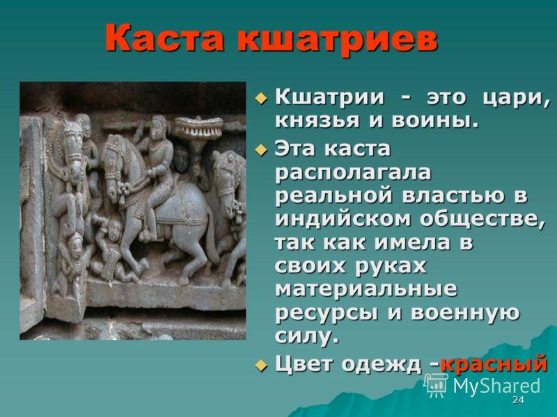 24 Каста кшатриев Кшатрии - это цари, князья и воины. Кшатрии - это цари, князья и воины. Эта каста располагала реальной властью в индийском обществе, так как имела в своих руках материальные ресурсы и военную силу. Эта каста располагала реальной вла