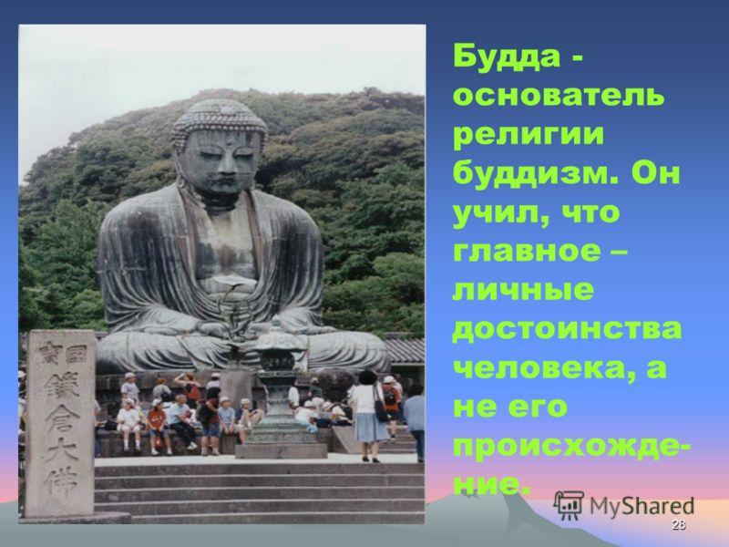 28 Будда - основатель религии буддизм. Он учил, что главное – личные достоинства человека, а не его происхожде- ние.