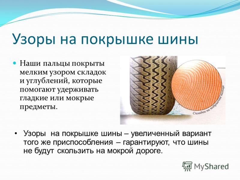 Узоры на покрышке шины Наши пальцы покрыты мелким узором складок и углублений, которые помогают удерживать гладкие или мокрые предметы. Узоры на покрышке шины – увеличенный вариант того же приспособления – гарантируют, что шины не будут скользить на