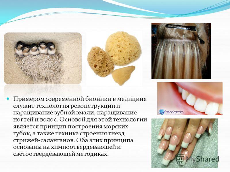 Примером современной бионики в медицине служит технология реконструкции и наращивание зубной эмали, наращивание ногтей и волос. Основой для этой технологии является принцип построения морских губок, а также техника строения гнезд стрижей-саланганов.