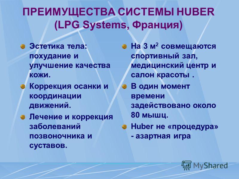 ПРЕИМУЩЕСТВА СИСТЕМЫ HUBER (LPG Systems, Франция) Эстетика тела: похудание и улучшение качества кожи. Коррекция осанки и координации движений. Лечение и коррекция заболеваний позвоночника и суставов. На 3 м 2 совмещаются спортивный зал, медицинский ц