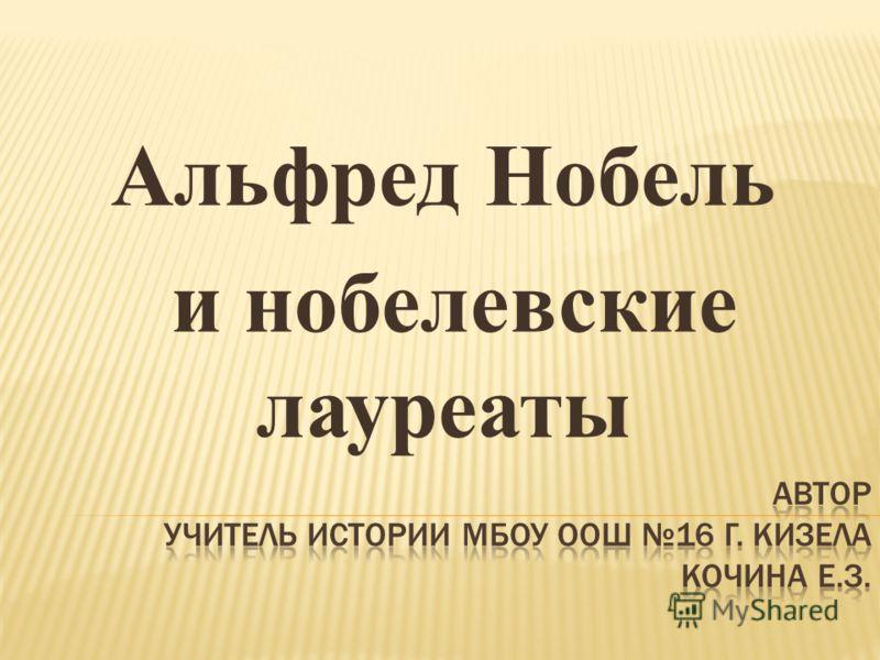 Альфред Нобель и нобелевские лауреаты
