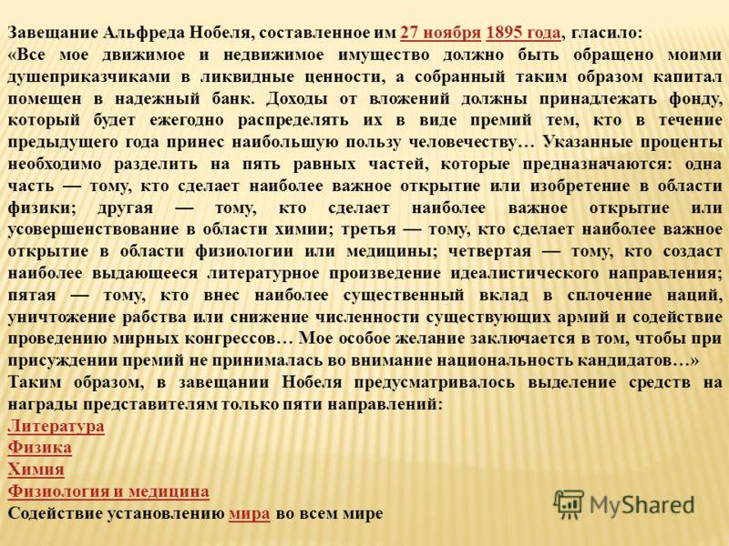 Завещание Альфреда Нобеля, составленное им 27 ноября 1895 года, гласило:27 ноября1895 года «Все мое движимое и недвижимое имущество должно быть обращено моими душеприказчиками в ликвидные ценности, а собранный таким образом капитал помещен в надежный