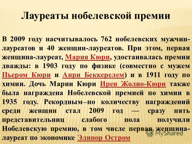 Лауреаты нобелевской премии В 2009 году насчитывалось 762 нобелевских мужчин- лауреатов и 40 женщин-лауреатов. При этом, первая женщина-лауреат, Мария Кюри, удостаивалась премии дважды: в 1903 году по физике (совместно с мужем Пьером Кюри и Анри Бекк
