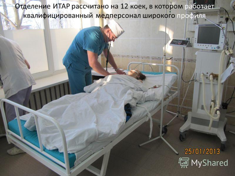 Отделение ИТАР рассчитано на 12 коек, в котором работает квалифицированный медперсонал широкого профиля