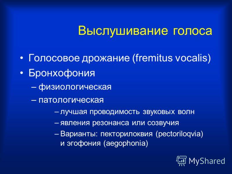 Выслушивание голоса Голосовое дрожание (fremitus vocalis) Бронхофония –физиологическая –патологическая –лучшая проводимость звуковых волн –явления резонанса или созвучия –Варианты: пекторилоквия (pectoriloqvia) и эгофония (aegophonia)