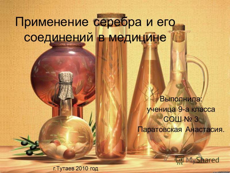 Применение серебра и его соединений в медицине Выполнила: ученица 9-а класса СОШ 3 Паратовская Анастасия. г.Тутаев 2010 год