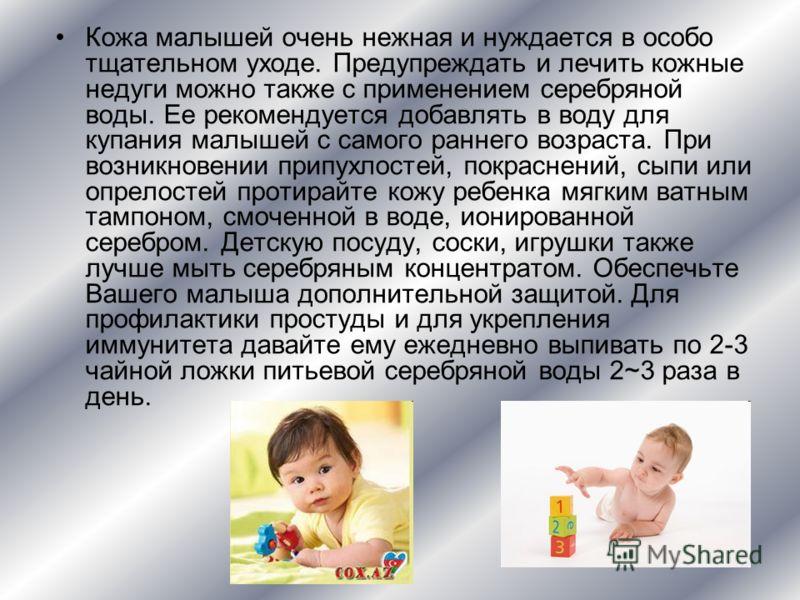 Кожа малышей очень нежная и нуждается в особо тщательном уходе. Предупреждать и лечить кожные недуги можно также с применением серебряной воды. Ее рекомендуется добавлять в воду для купания малышей с самого раннего возраста. При возникновении припухл