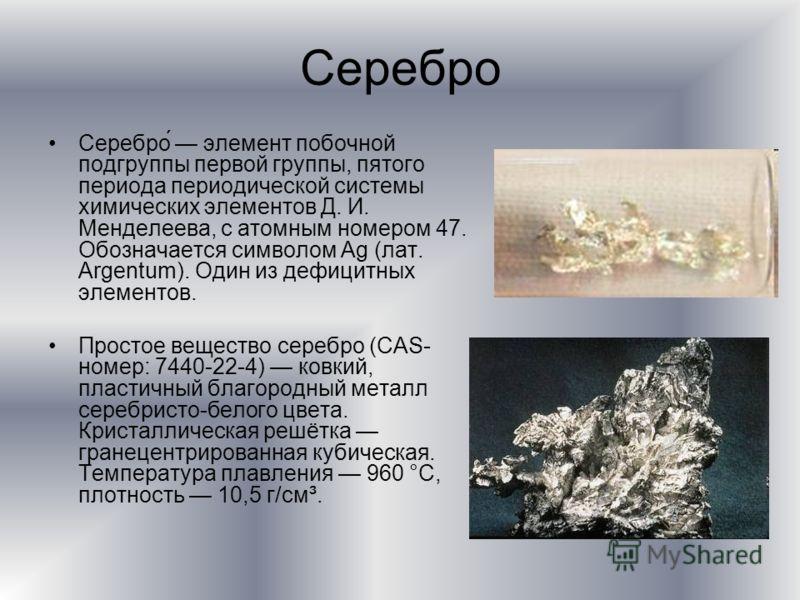 Серебро Серебро элемент побочной подгруппы первой группы, пятого периода периодической системы химических элементов Д. И. Менделеева, с атомным номером 47. Обозначается символом Ag (лат. Argentum). Один из дефицитных элементов. Простое вещество сереб