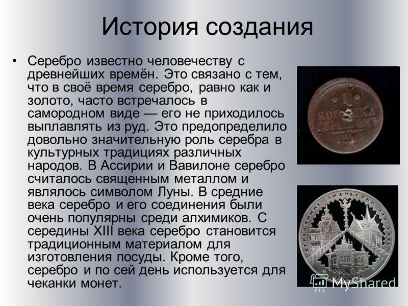 История создания Серебро известно человечеству с древнейших времён. Это связано с тем, что в своё время серебро, равно как и золото, часто встречалось в самородном виде его не приходилось выплавлять из руд. Это предопределило довольно значительную ро