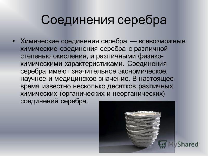 Соединения серебра Химические соединения серебра всевозможные химические соединения серебра с различной степенью окисления, и различными физико- химическими характеристиками. Соединения серебра имеют значительное экономическое, научное и медицинское