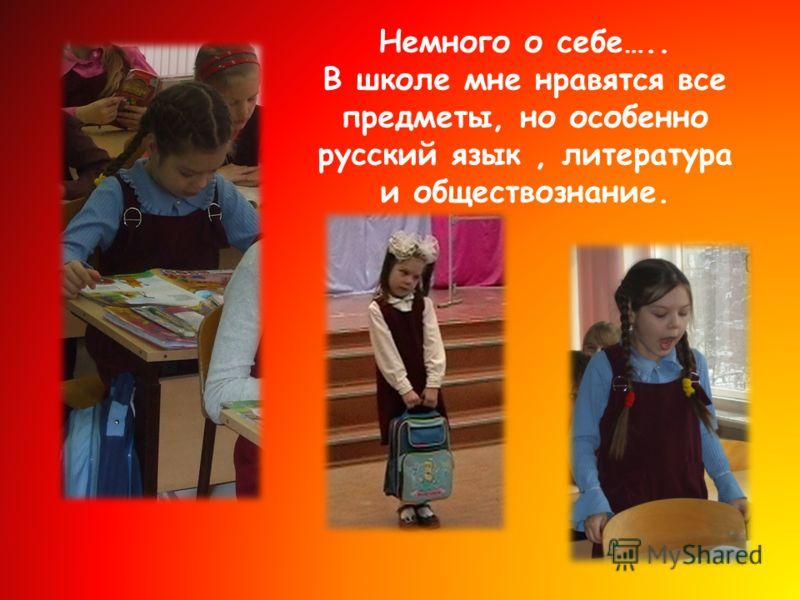 Немного о себе….. В школе мне нравятся все предметы, но особенно русский язык, литература и обществознание.