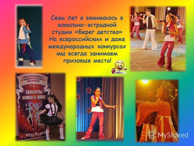 Семь лет я занимаюсь в вокально-эстрадной студии «Берег детства» На всероссийских и даже международных конкурсах мы всегда занимаем призовые места!