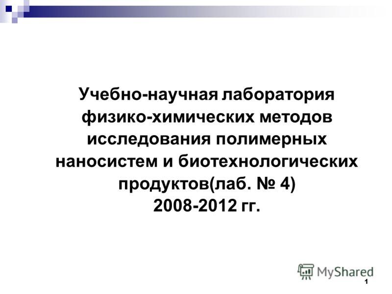 1 Учебно-научная лаборатория физико-химических методов исследования полимерных наносистем и биотехнологических продуктов(лаб. 4) 2008-2012 гг.