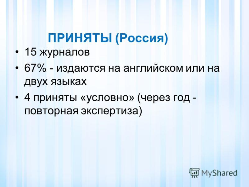ПРИНЯТЫ (Россия) 15 журналов 67% - издаются на английском или на двух языках 4 приняты «условно» (через год - повторная экспертиза)