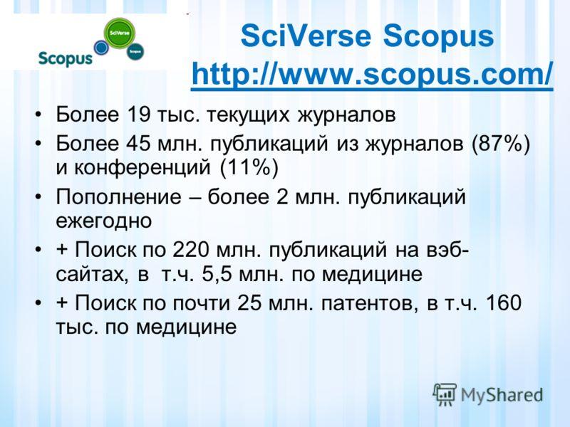 SciVerse Scopus http://www.scopus.com/ Более 19 тыс. текущих журналов Более 45 млн. публикаций из журналов (87%) и конференций (11%) Пополнение – более 2 млн. публикаций ежегодно + Поиск по 220 млн. публикаций на вэб- сайтах, в т.ч. 5,5 млн. по медиц