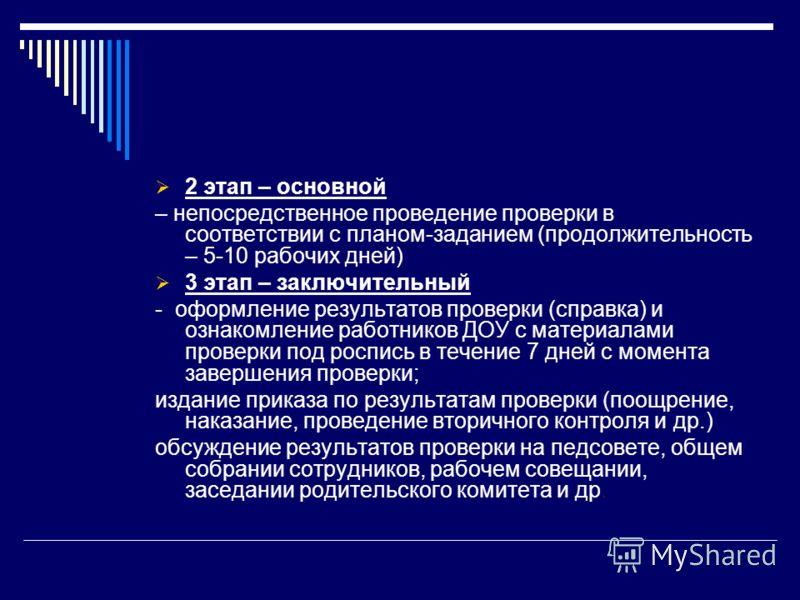 2 этап – основной – непосредственное проведение проверки в соответствии с планом-заданием (продолжительность – 5-10 рабочих дней) 3 этап – заключительный - оформление результатов проверки (справка) и ознакомление работников ДОУ с материалами проверки