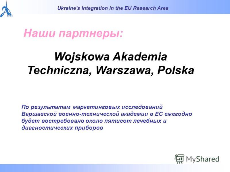 Ukraine's Integration in the EU Research Area Наши партнеры: Wojskowa Akademia Techniczna, Warszawa, Polska По результатам маркетинговых исследований Варшавской военно-технической академии в ЕС ежегодно будет востребовано около пятисот лечебных и диа