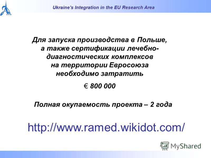 Ukraine's Integration in the EU Research Area Для запуска производства в Польше, а также сертификации лечебно- диагностических комплексов на территории Евросоюза необходимо затратить 800 000 Полная окупаемость проекта – 2 года http://www.ramed.wikido