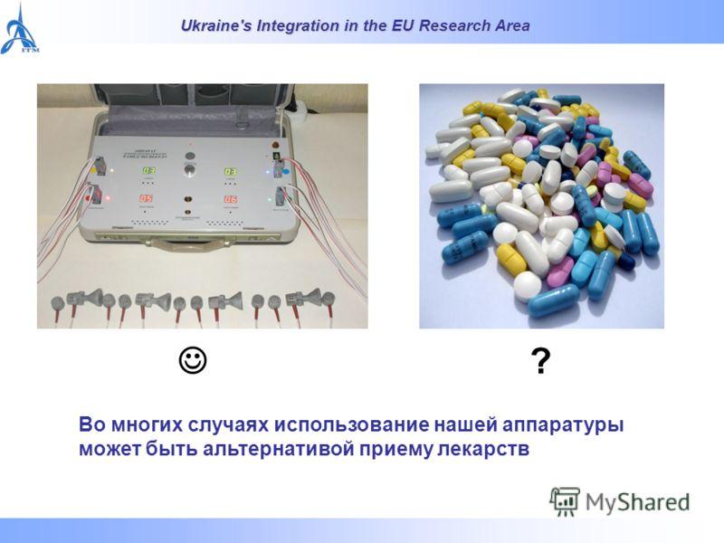 Ukraine's Integration in the EU Research Area ? Во многих случаях использование нашей аппаратуры может быть альтернативой приему лекарств