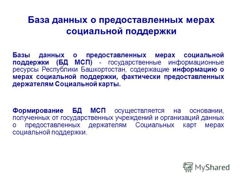 База данных о предоставленных мерах социальной поддержки Базы данных о предоставленных мерах социальной поддержки (БД МСП) - государственные информационные ресурсы Республики Башкортостан, содержащие информацию о мерах социальной поддержки, фактическ