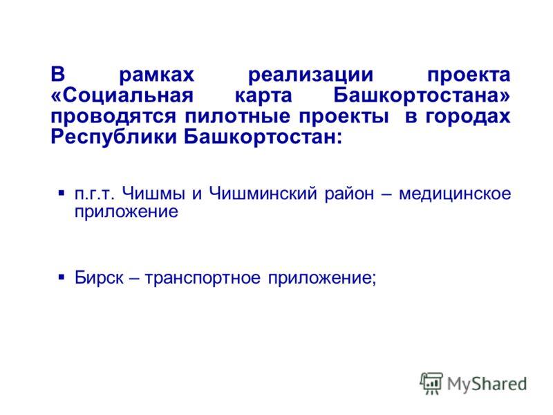 В рамках реализации проекта «Социальная карта Башкортостана» проводятся пилотные проекты в городах Республики Башкортостан: п.г.т. Чишмы и Чишминский район – медицинское приложение Бирск – транспортное приложение;