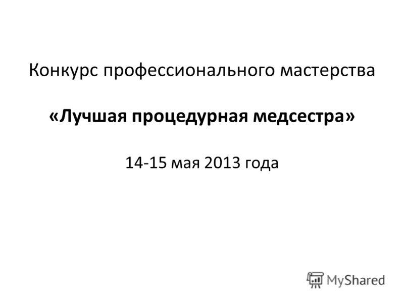 Конкурс профессионального мастерства «Лучшая процедурная медсестра» 14-15 мая 2013 года