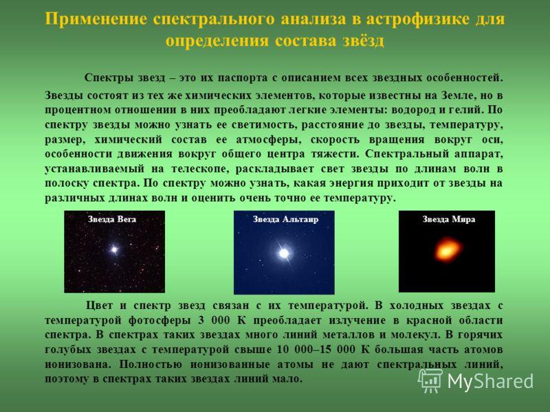 Применение спектрального анализа в астрофизике для определения состава звёзд Спектры звезд – это их паспорта с описанием всех звездных особенностей. Звезды состоят из тех же химических элементов, которые известны на Земле, но в процентном отношении в