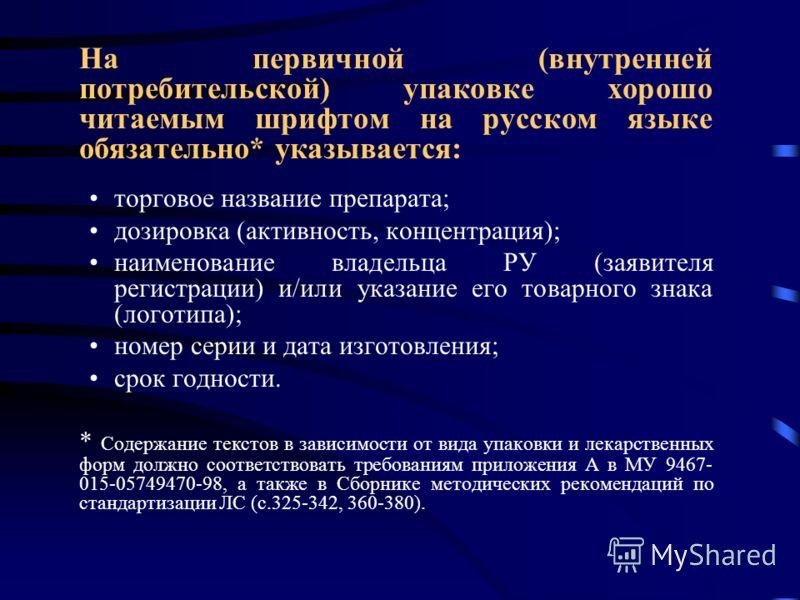 На первичной (внутренней потребительской) упаковке хорошо читаемым шрифтом на русском языке обязательно* указывается: торговое название препарата; дозировка (активность, концентрация); наименование владельца РУ (заявителя регистрации) и/или указание