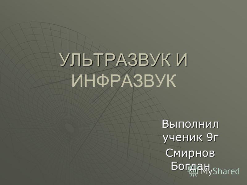 УЛЬТРАЗВУК И УЛЬТРАЗВУК И ИНФРАЗВУК Выполнил ученик 9г Смирнов Богдан