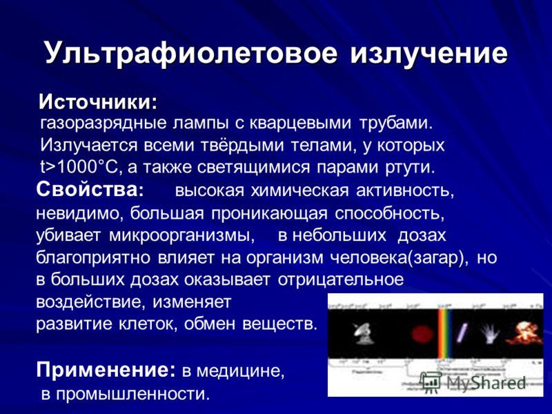 Ультрафиолетовое излучение Источники: газоразрядные лампы с кварцевыми трубами. Излучается всеми твёрдыми телами, у которых t>1000°С, а также светящимися парами ртути. Свойства : высокая химическая активность, невидимо, большая проникающая способност