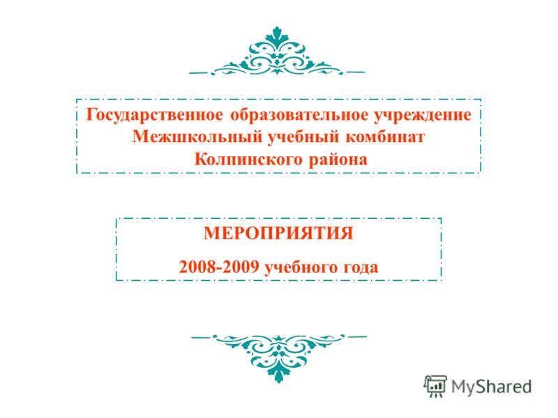 Государственное образовательное учреждение Межшкольный учебный комбинат Колпинского района МЕРОПРИЯТИЯ 2008-2009 учебного года