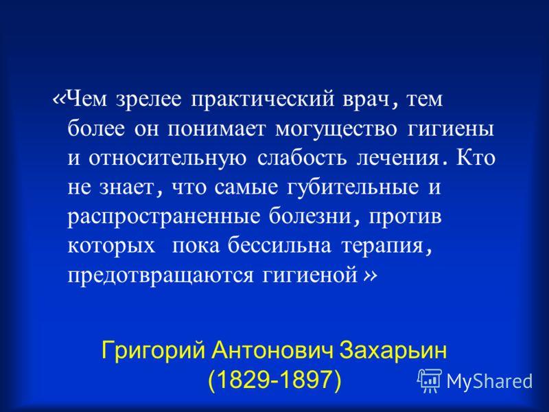 Григорий Антонович Захарьин (1829-1897) « Чем зрелее практический врач, тем более он понимает могущество гигиены и относительную слабость лечения. Кто не знает, что самые губительные и распространенные болезни, против которых пока бессильна терапия,