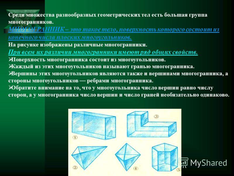 Среди множества разнообразных геометрических тел есть большая группа многогранников. МНОГОГРАННИК – это такое тело, поверхность которого состоит из конечного числа плоских многоугольников. На рисунке изображены различные многогранники. При всем их ра