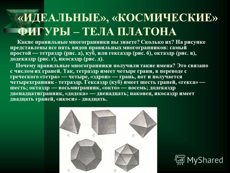 «ИДЕАЛЬНЫЕ», «КОСМИЧЕСКИЕ» ФИГУРЫ – ТЕЛА ПЛАТОНА Какие правильные многогранники вы знаете? Сколько их? На рисунке представлены все пять видов правильных многогранников: самый простой тетраэдр (рис. а), куб, или гексаэдр (рис. 6), октаэдр (рис. в), до