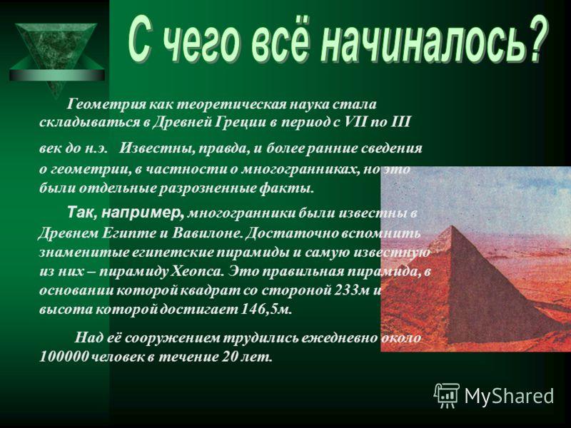 Геометрия как теоретическая наука стала складываться в Древней Греции в период с VΙΙ по ΙΙΙ век до н.э. Известны, правда, и более ранние сведения о геометрии, в частности о многогранниках, но это были отдельные разрозненные факты. Так, например, мног
