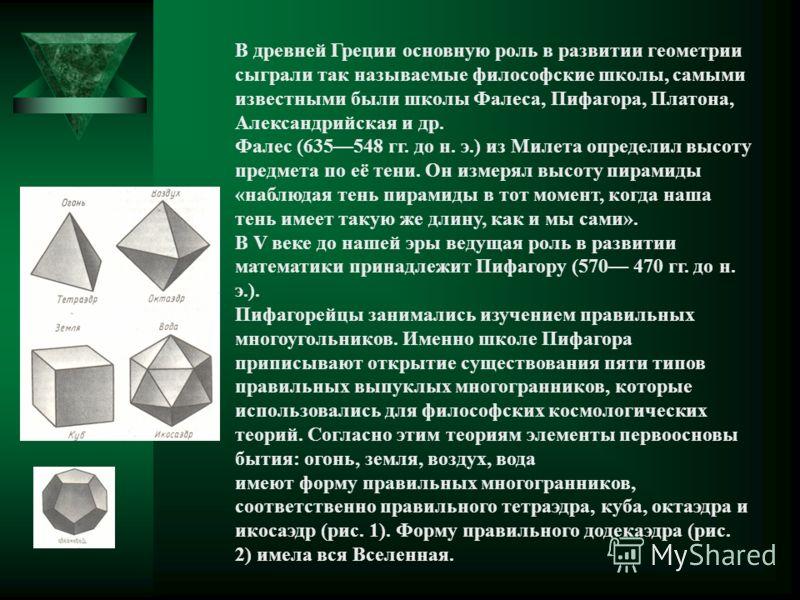 В древней Греции основную роль в развитии геометрии сыграли так называемые философские школы, самыми известными были школы Фалеса, Пифагора, Платона, Александрийская и др. Фалес (635548 гг. до н. э.) из Милета определил высоту предмета по её тени. Он